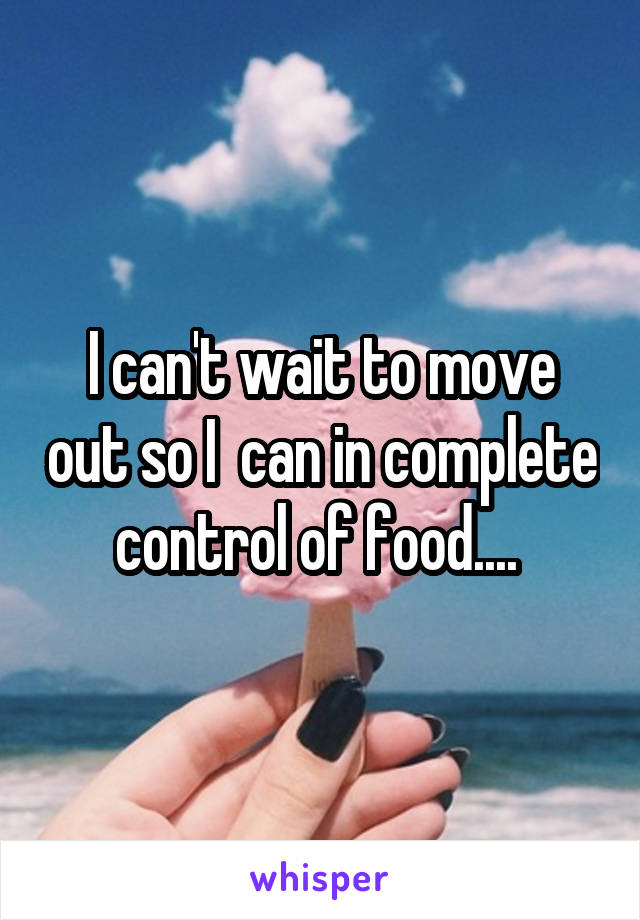 I can't wait to move out so I  can in complete control of food....