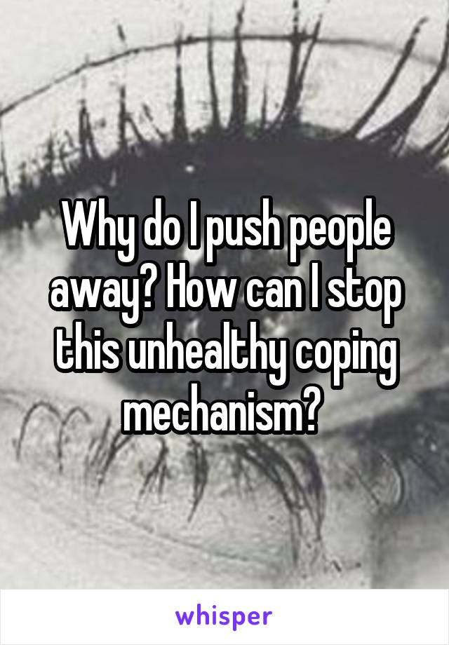 Why do I push people away? How can I stop this unhealthy coping mechanism?