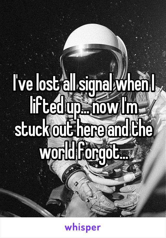 I've lost all signal when I lifted up... now I'm stuck out here and the world forgot...