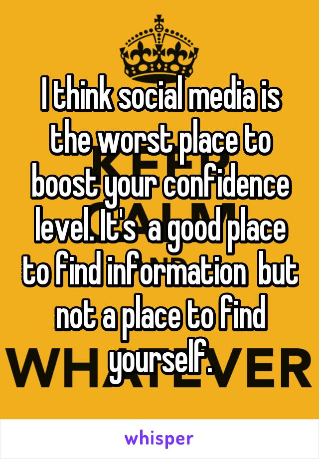 I think social media is the worst place to boost your confidence level. It's  a good place to find information  but not a place to find yourself.