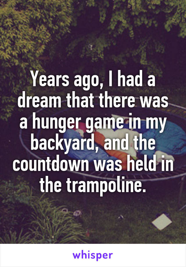Years ago, I had a dream that there was a hunger game in my backyard, and the countdown was held in the trampoline.