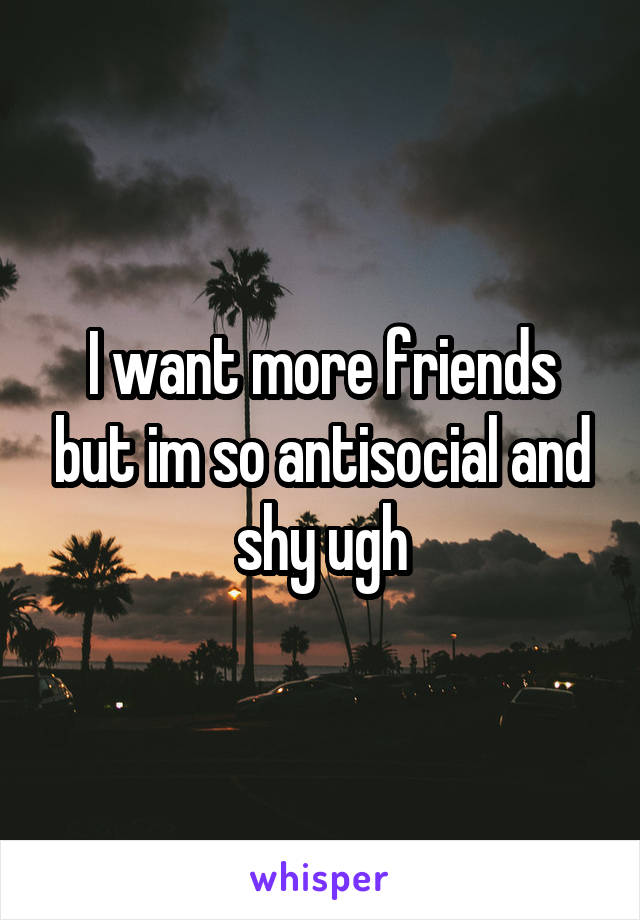 I want more friends but im so antisocial and shy ugh