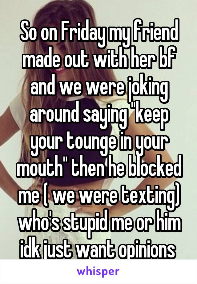 """So on Friday my friend made out with her bf and we were joking around saying """"keep your tounge in your mouth"""" then he blocked me ( we were texting) who's stupid me or him idk just want opinions"""