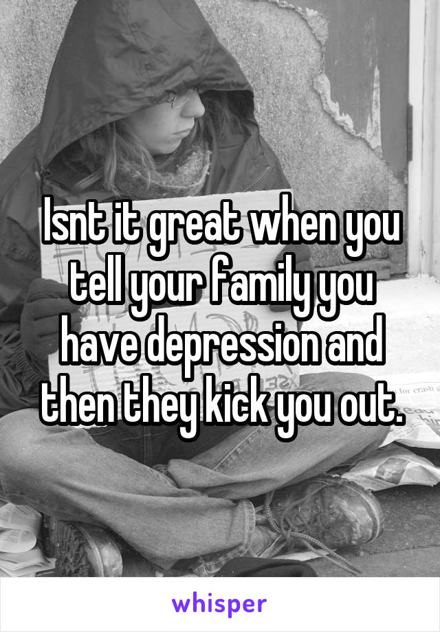 Isnt it great when you tell your family you have depression and then they kick you out.