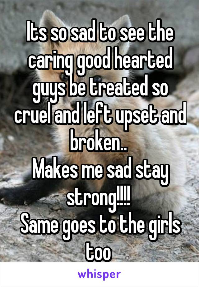 Its so sad to see the caring good hearted guys be treated so cruel and left upset and broken..  Makes me sad stay strong!!!!  Same goes to the girls too