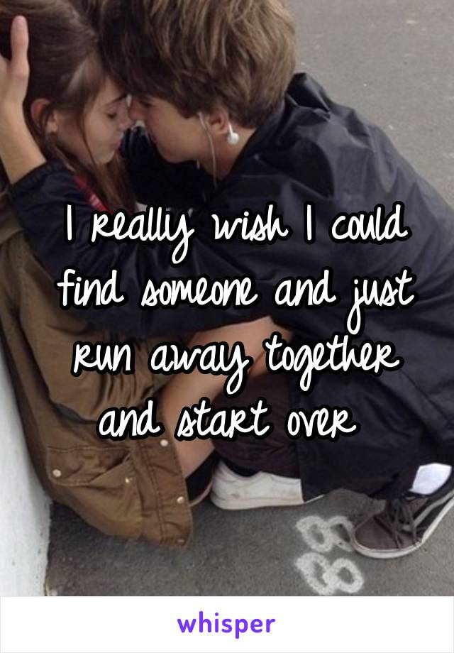 I really wish I could find someone and just run away together and start over