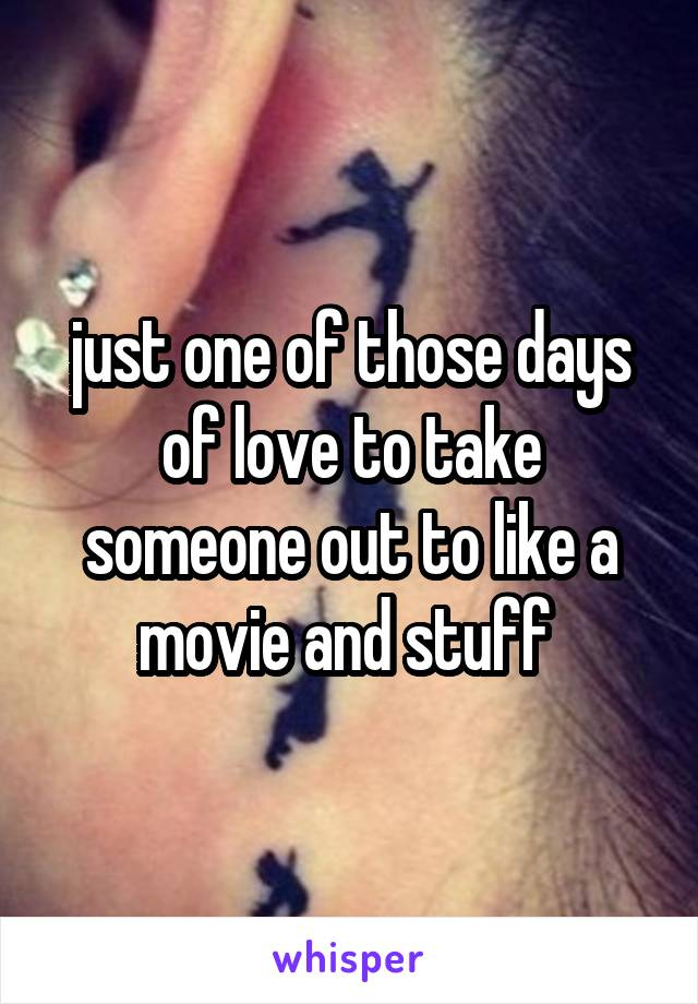 just one of those days of love to take someone out to like a movie and stuff
