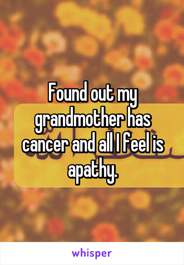 Found out my grandmother has cancer and all I feel is apathy.