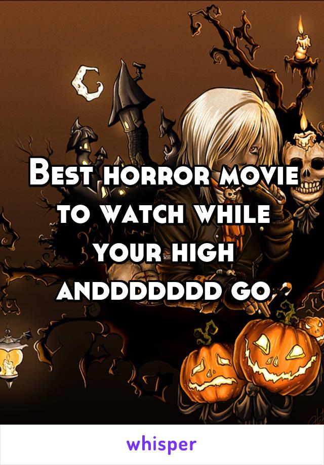 Best horror movie to watch while your high anddddddd go