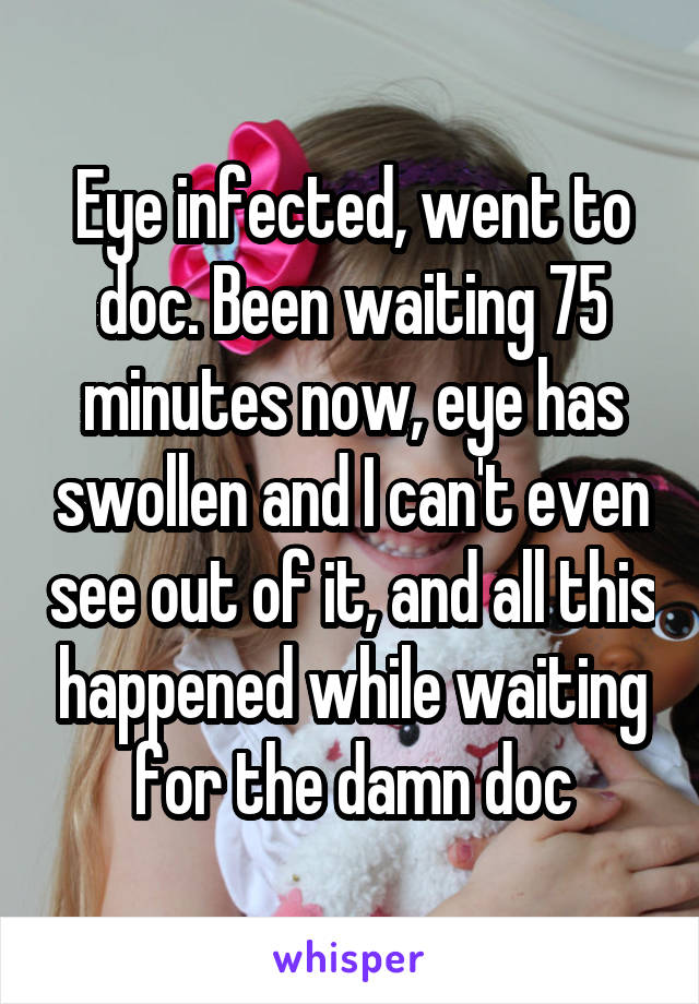 Eye infected, went to doc. Been waiting 75 minutes now, eye has swollen and I can't even see out of it, and all this happened while waiting for the damn doc