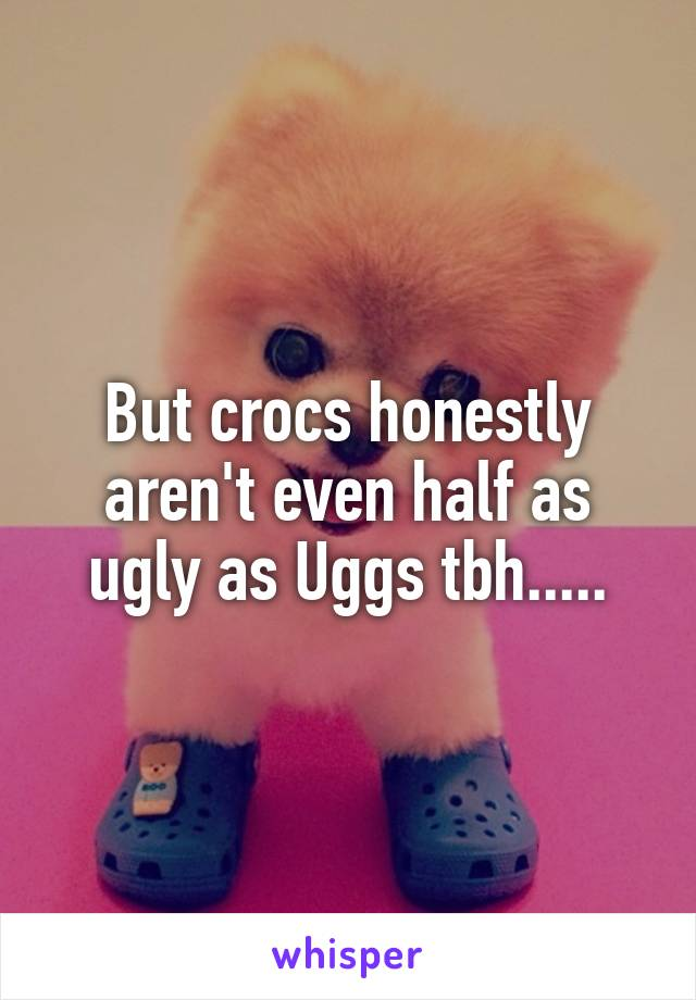 But crocs honestly aren't even half as ugly as Uggs tbh.....