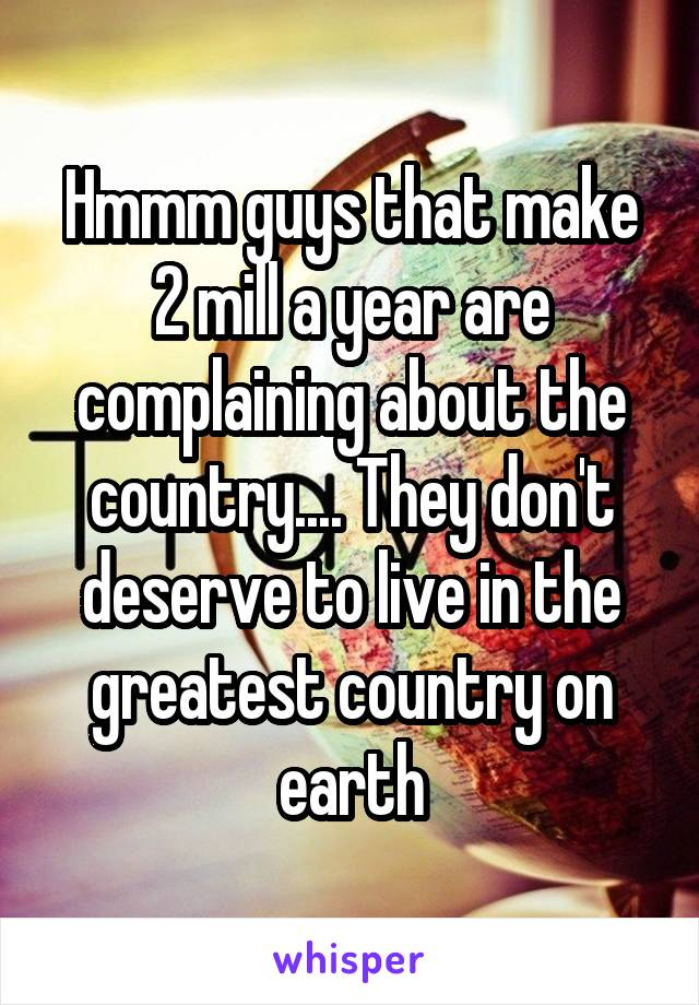 Hmmm guys that make 2 mill a year are complaining about the country.... They don't deserve to live in the greatest country on earth