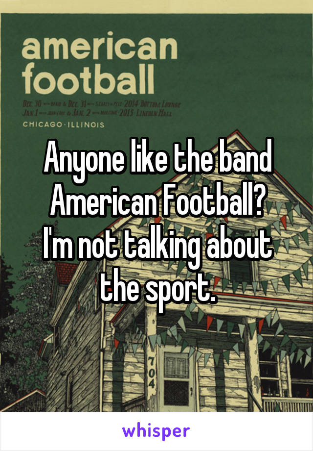 Anyone like the band American Football? I'm not talking about the sport.