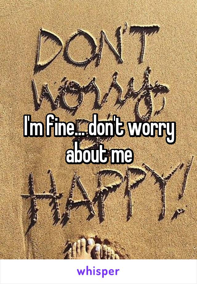 I'm fine... don't worry about me