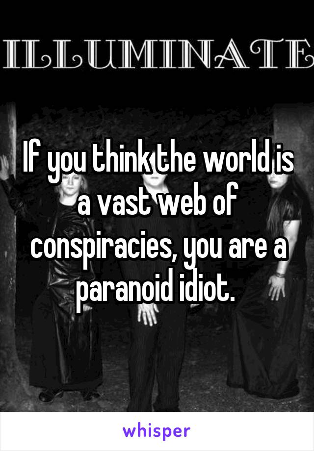 If you think the world is a vast web of conspiracies, you are a paranoid idiot.