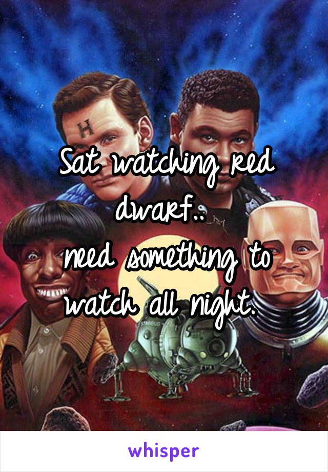 Sat watching red dwarf..  need something to watch all night.