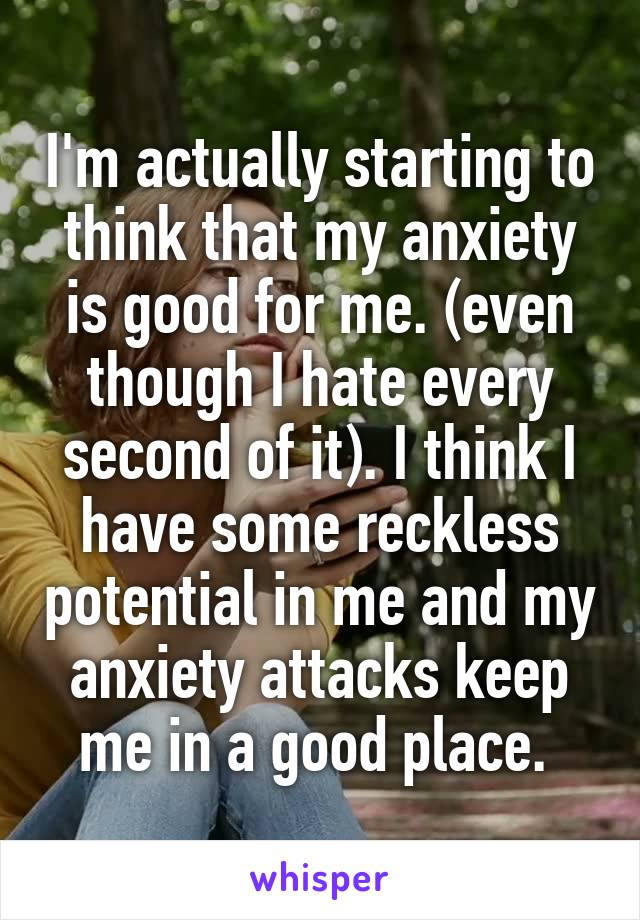 I'm actually starting to think that my anxiety is good for me. (even though I hate every second of it). I think I have some reckless potential in me and my anxiety attacks keep me in a good place.