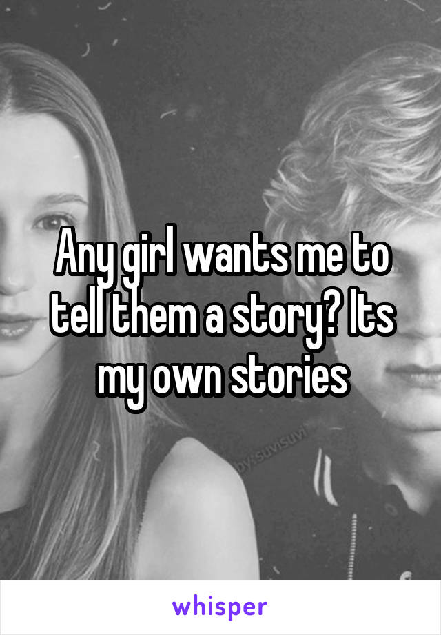 Any girl wants me to tell them a story? Its my own stories