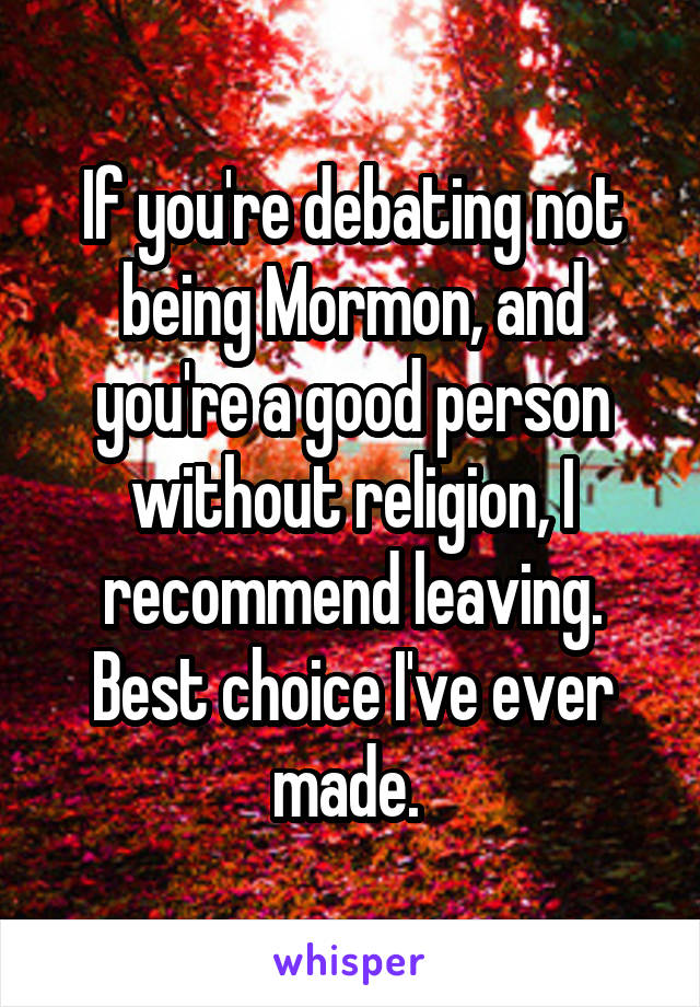 If you're debating not being Mormon, and you're a good person without religion, I recommend leaving. Best choice I've ever made.