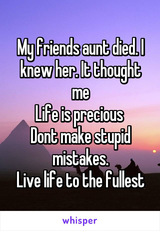 My friends aunt died. I knew her. It thought me Life is precious  Dont make stupid mistakes. Live life to the fullest