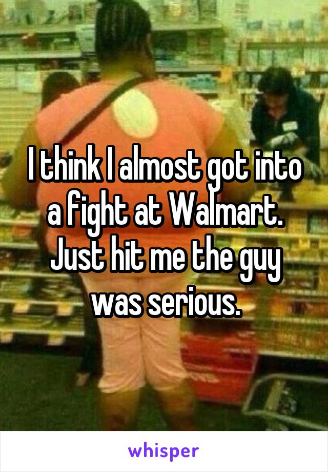 I think I almost got into a fight at Walmart. Just hit me the guy was serious.