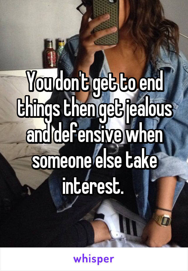 You don't get to end things then get jealous and defensive when someone else take interest.