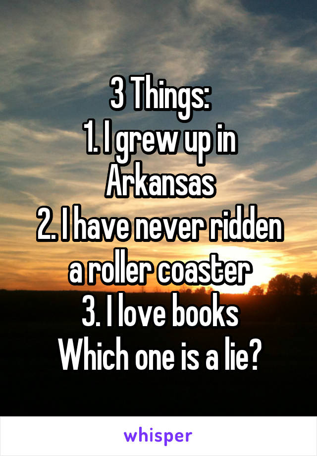 3 Things: 1. I grew up in Arkansas 2. I have never ridden a roller coaster 3. I love books Which one is a lie?