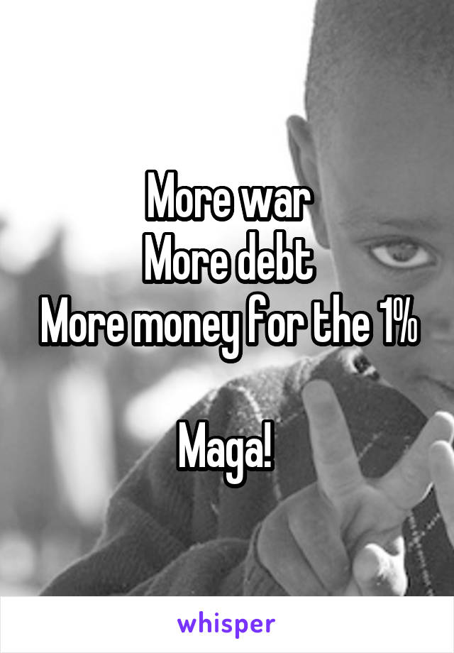 More war More debt More money for the 1%  Maga!
