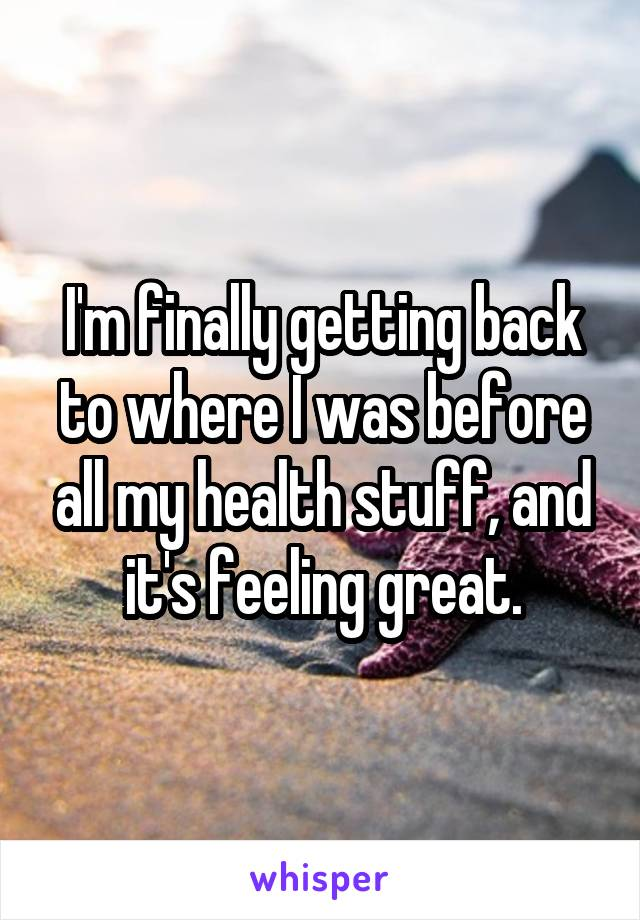 I'm finally getting back to where I was before all my health stuff, and it's feeling great.