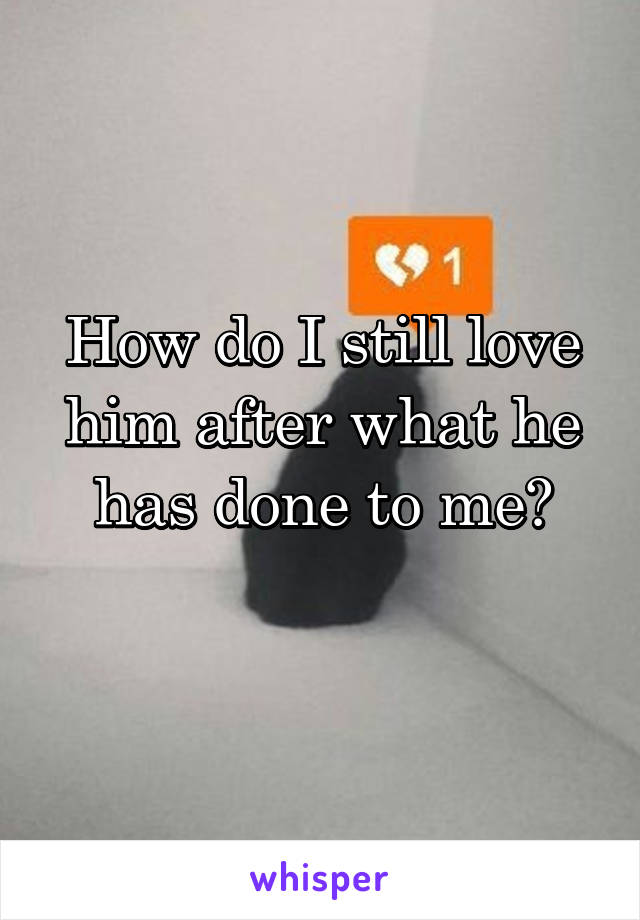How do I still love him after what he has done to me?