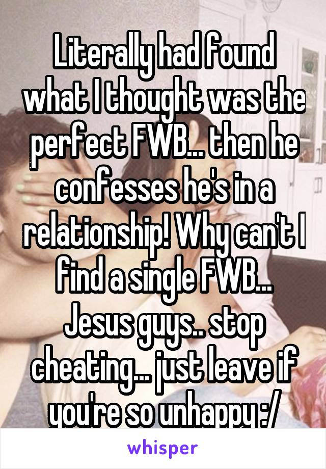 Literally had found what I thought was the perfect FWB... then he confesses he's in a relationship! Why can't I find a single FWB... Jesus guys.. stop cheating... just leave if you're so unhappy :/