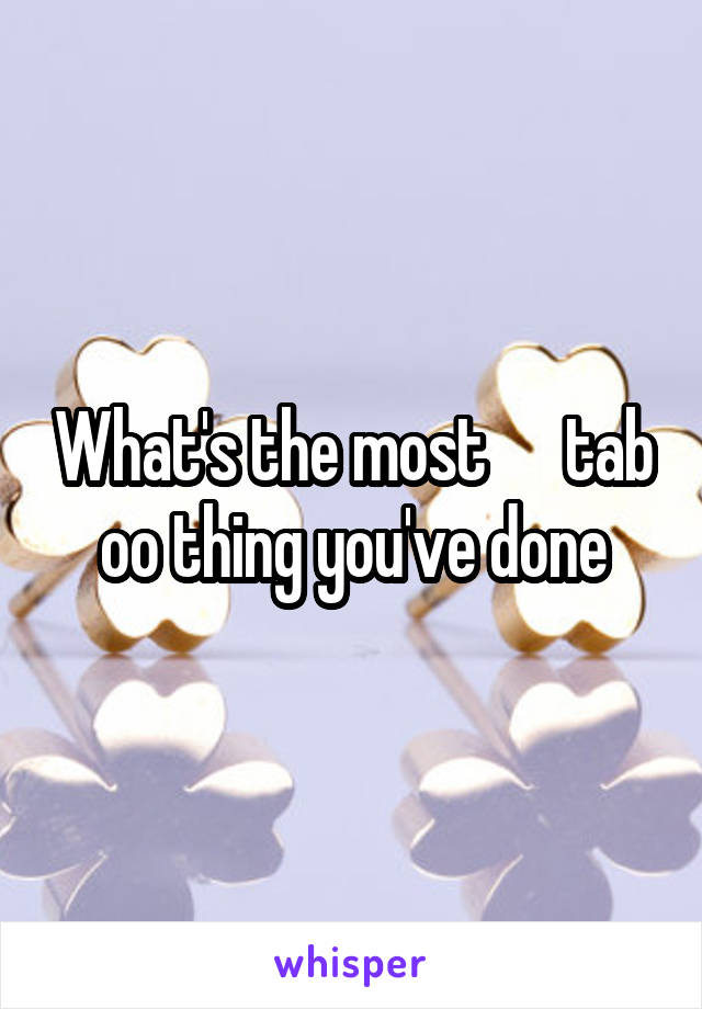What's the most      tab oo thing you've done