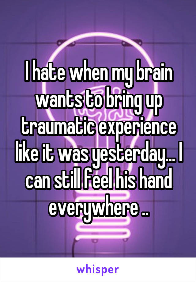 I hate when my brain wants to bring up traumatic experience like it was yesterday... I can still feel his hand everywhere ..