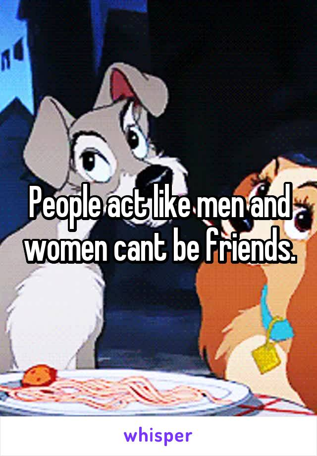 People act like men and women cant be friends.