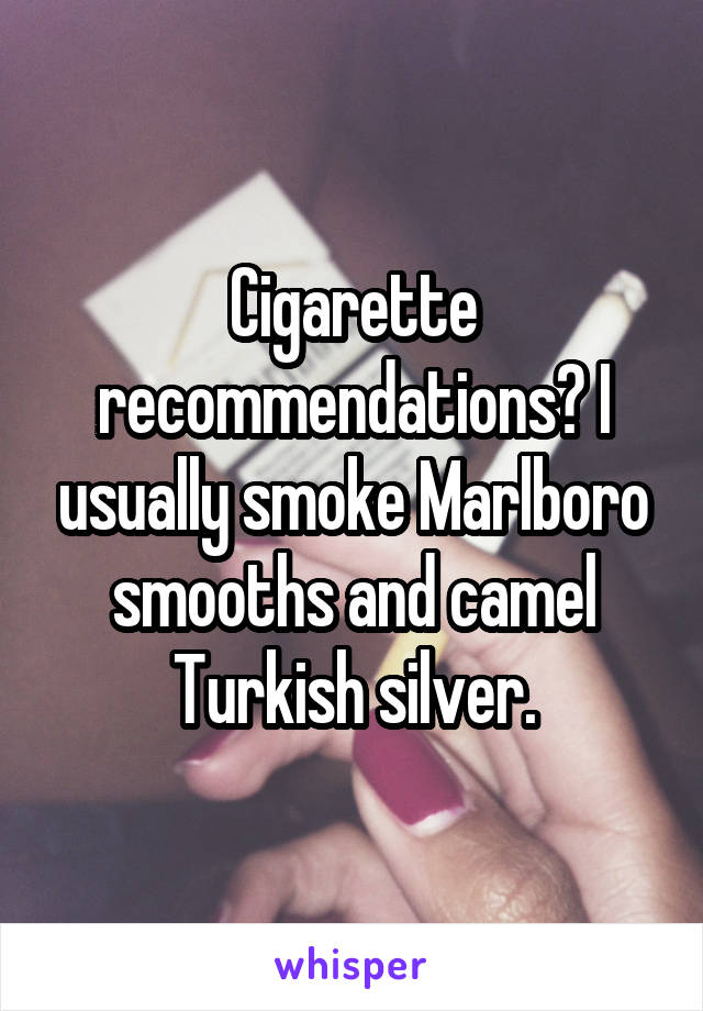 Cigarette recommendations? I usually smoke Marlboro smooths and camel Turkish silver.