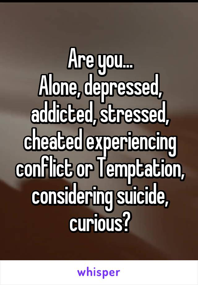 Are you... Alone, depressed, addicted, stressed, cheated experiencing conflict or Temptation, considering suicide, curious?