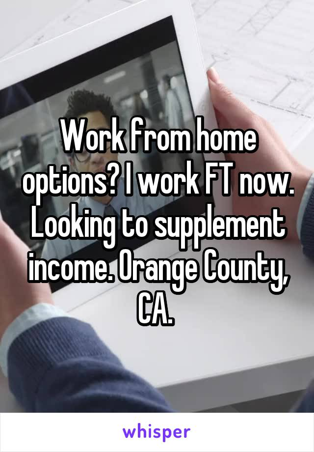 Work from home options? I work FT now. Looking to supplement income. Orange County, CA.