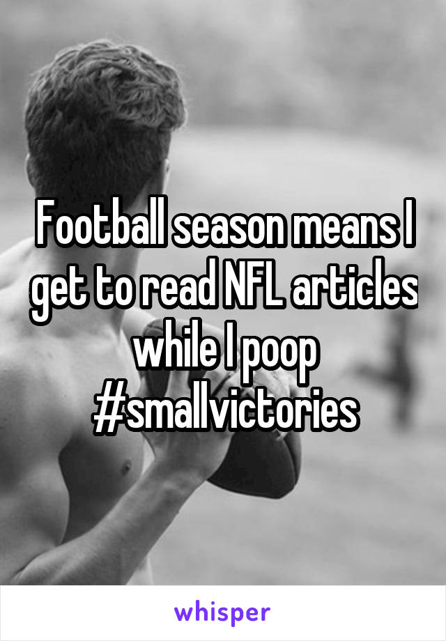 Football season means I get to read NFL articles while I poop #smallvictories