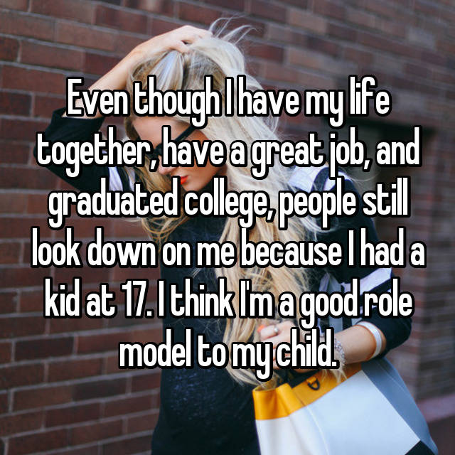 Even though I have my life together, have a great job, and graduated college, people still look down on me because I had a kid at 17. I think I'm a good role model to my child.