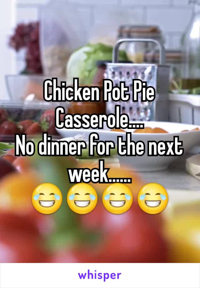 Chicken Pot Pie Casserole.... No dinner for the next week...... 😂😂😂😂