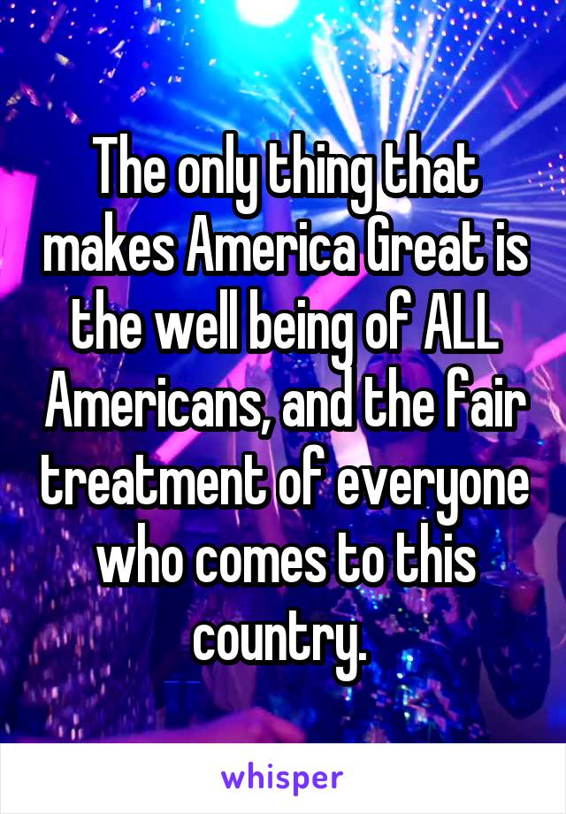 The only thing that makes America Great is the well being of ALL Americans, and the fair treatment of everyone who comes to this country.