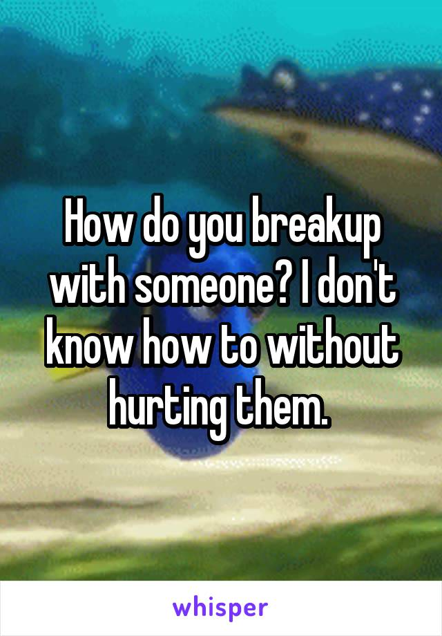 How do you breakup with someone? I don't know how to without hurting them.