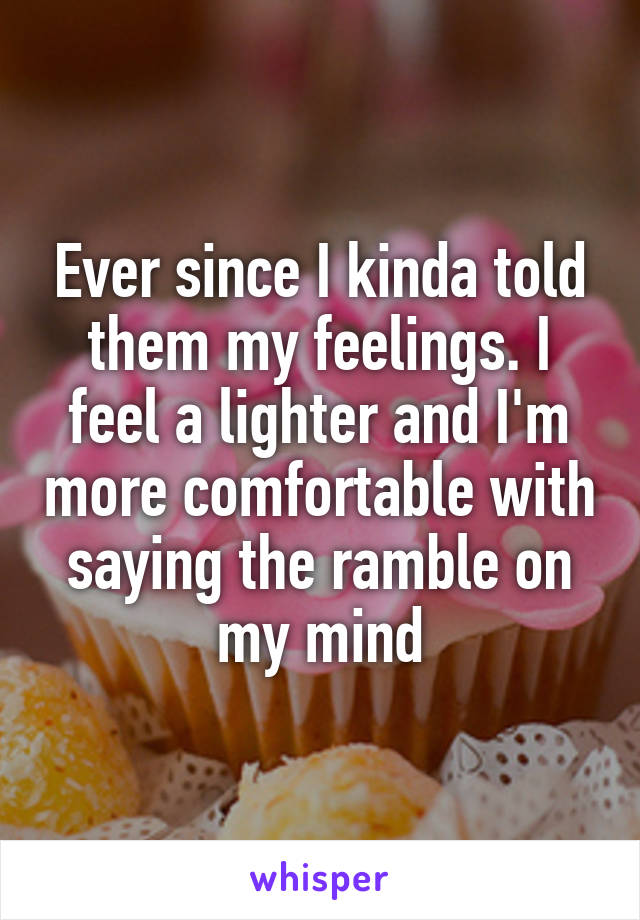 Ever since I kinda told them my feelings. I feel a lighter and I'm more comfortable with saying the ramble on my mind