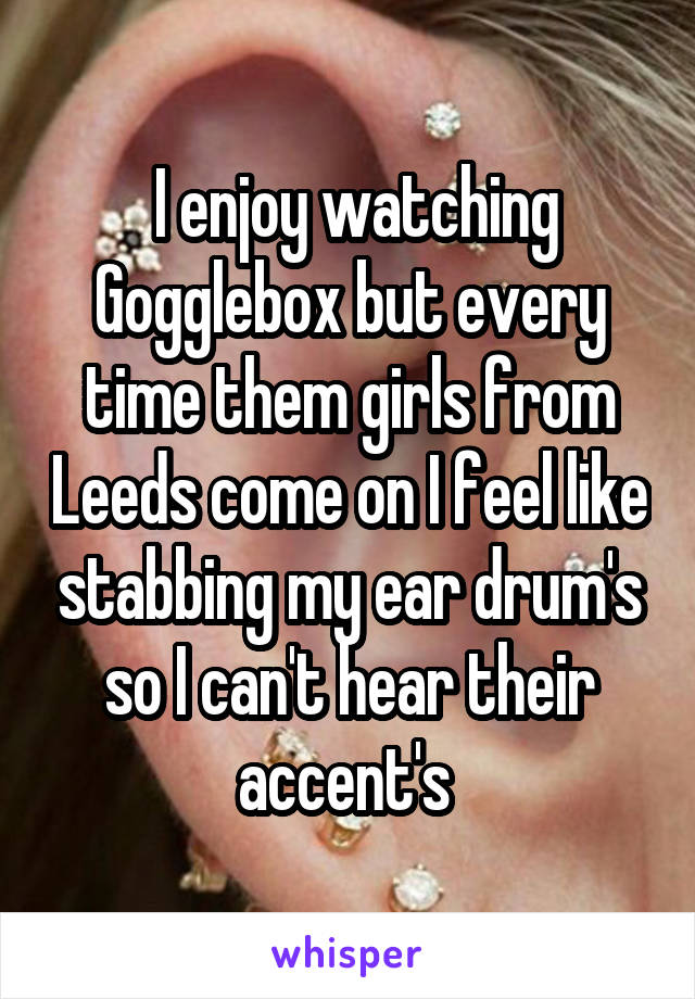 I enjoy watching Gogglebox but every time them girls from Leeds come on I feel like stabbing my ear drum's so I can't hear their accent's
