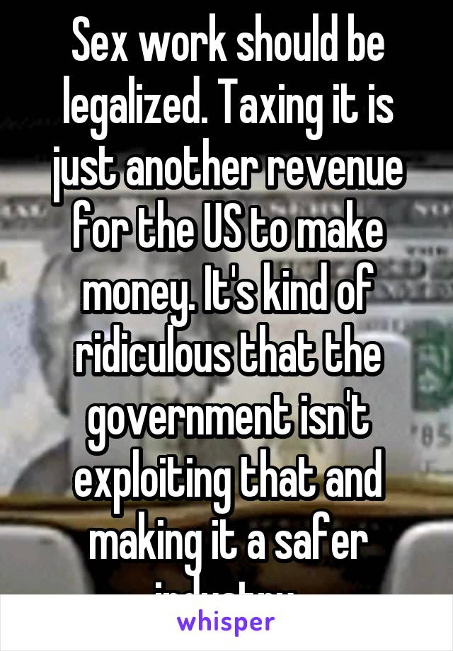 Sex work should be legalized. Taxing it is just another revenue for the US to make money. It's kind of ridiculous that the government isn't exploiting that and making it a safer industry.