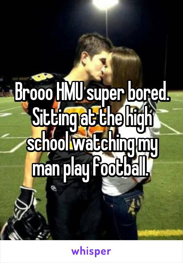 Brooo HMU super bored. Sitting at the high school watching my man play football.