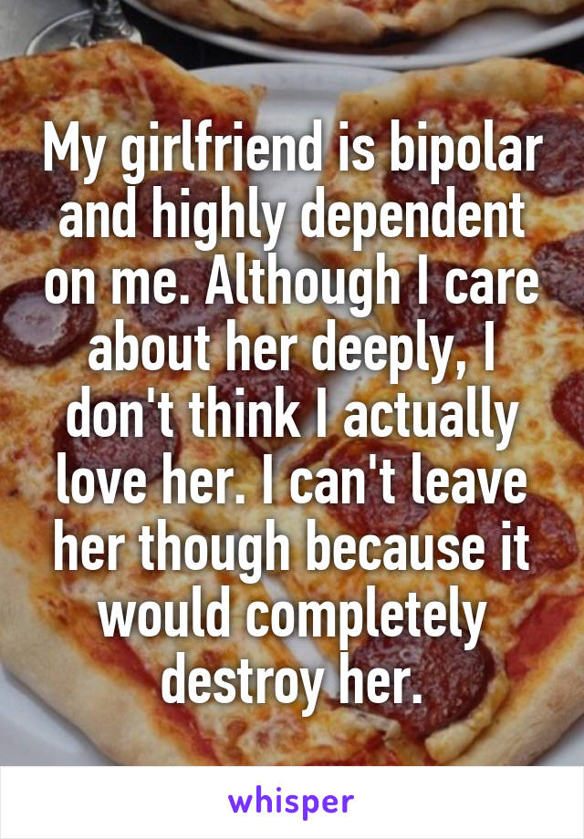 My girlfriend is bipolar and highly dependent on me. Although I care about her deeply, I don't think I actually love her. I can't leave her though because it would completely destroy her.