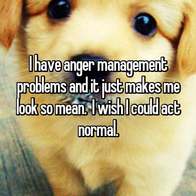 I have anger management problems and it just makes me look so mean. 🙁 I wish I could act normal.