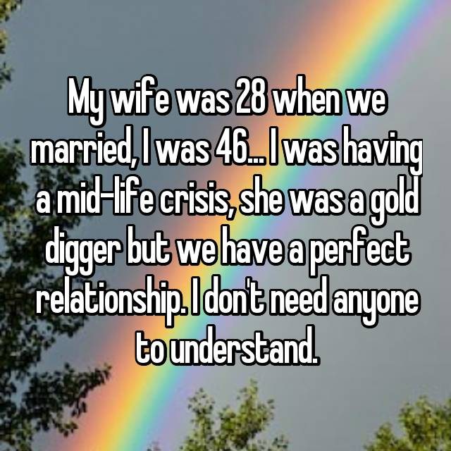 My wife was 28 when we married, I was 46... I was having a mid-life crisis, she was a gold digger but we have a perfect relationship. I don't need anyone to understand.