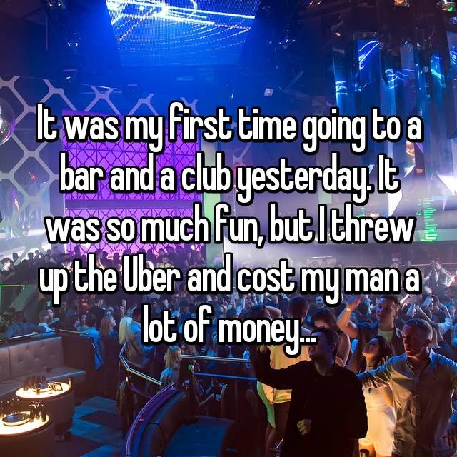 It was my first time going to a bar and a club yesterday. It was so much fun, but I threw up the Uber and cost my man a lot of money...